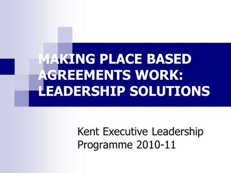 MAKING PLACE BASED AGREEMENTS WORK: LEADERSHIP SOLUTIONS Kent Executive Leadership Programme 2010-11.