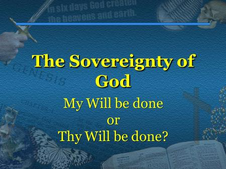The Sovereignty of God The Sovereignty of God My Will be done or Thy Will be done?