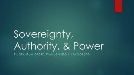 Sovereignty, Authority, & Power BY: GRANT LANGFORD, RYAN JOHNSTON, & TAYLOR ZITO.