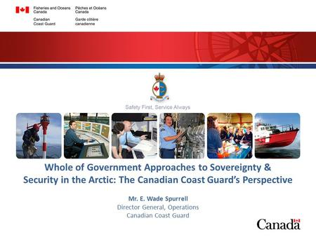1 Whole of Government Approaches to Sovereignty & Security in the Arctic: The Canadian Coast Guard's Perspective Mr. E. Wade Spurrell Director General,