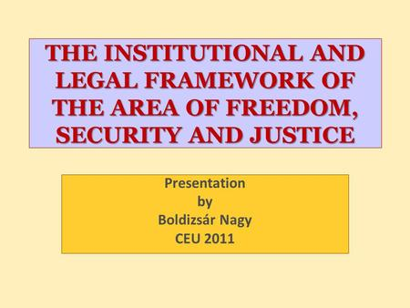 THE INSTITUTIONAL <strong>AND</strong> LEGAL FRAMEWORK OF THE AREA OF FREEDOM, SECURITY <strong>AND</strong> JUSTICE Presentation by Boldizsár Nagy CEU 2011.