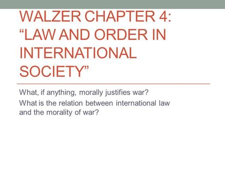 "WALZER CHAPTER 4: ""LAW AND ORDER IN INTERNATIONAL SOCIETY"" What, if anything, morally justifies war? What is the relation between international law and."