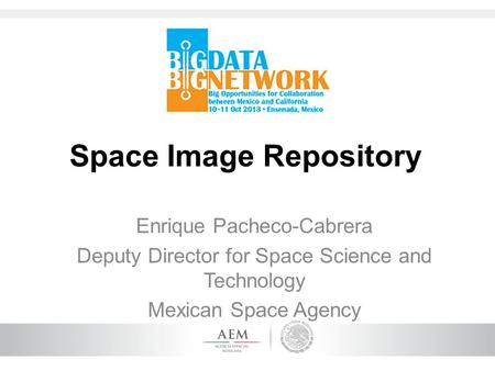 Space Image Repository Enrique Pacheco-Cabrera Deputy Director for Space Science and Technology Mexican Space Agency.