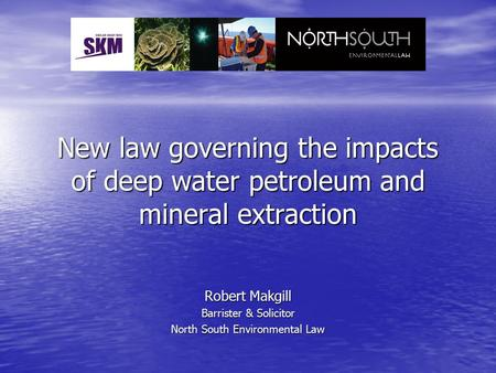 New law governing the impacts of deep water petroleum and mineral extraction Robert Makgill Barrister & Solicitor North South Environmental Law.
