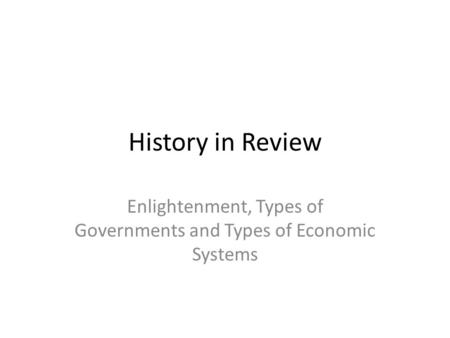 History in Review Enlightenment, Types of Governments and Types of Economic Systems.