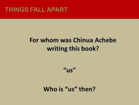 "THINGS FALL APART For whom was Chinua Achebe writing this book? ""us"" Who is ""us"" then?"