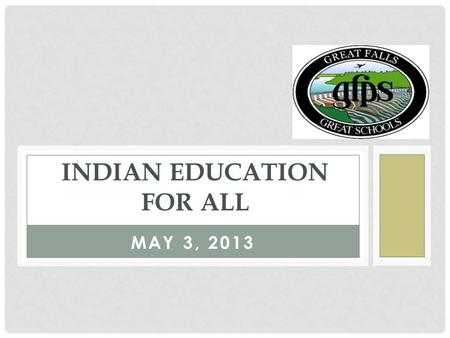 MAY 3, 2013 INDIAN EDUCATION FOR ALL. LEVEL I: AWARENESS Participants learn the basic overview of:  History & obligations of IEFA  Seven Essential Understandings.