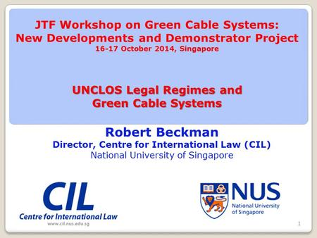 Robert Beckman Director, Centre for International Law (CIL) National University of Singapore UNCLOS Legal Regimes and Green Cable Systems JTF Workshop.