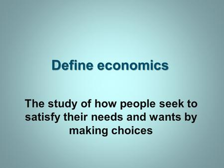Define economics The study of how people seek to satisfy their needs and wants by making choices.