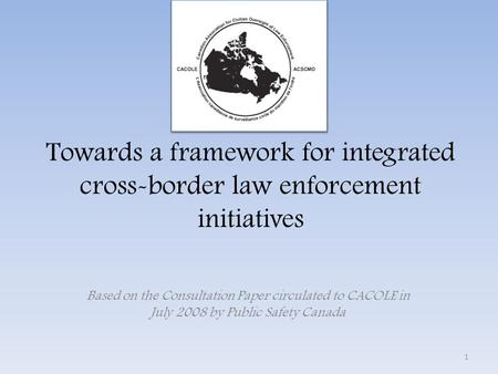 Towards a framework for integrated cross-border law enforcement initiatives Based on the Consultation Paper circulated to CACOLE in July 2008 by Public.