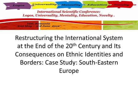 Restructuring the International System at the End of the 20 th Century and Its Consequences on Ethnic Identities and Borders: Case Study: South-Eastern.