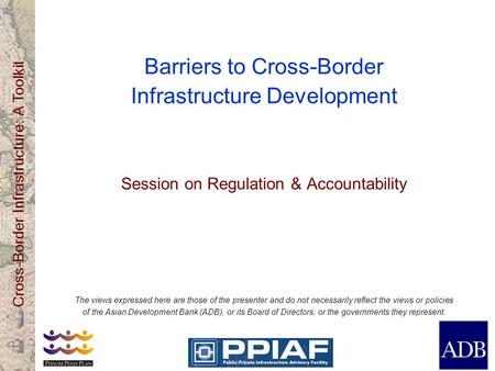 Cross-Border Infrastructure: A Toolkit Barriers to Cross-Border Infrastructure Development Session on Regulation & Accountability The views expressed here.