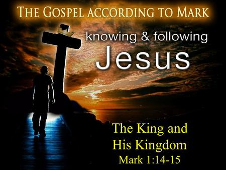 The King and His Kingdom Mark 1:14-15. The King and His Kingdom 14 Now after John had been taken into custody, Jesus came into Galilee, preaching the.