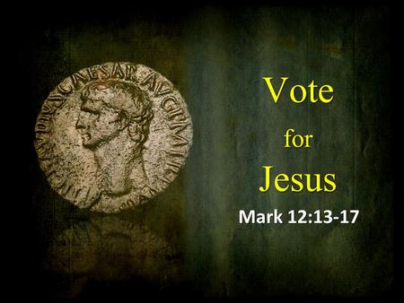 Vote for Jesus Mark 12:13-17. Politics and Religion When the righteous increase, the people rejoice, but when a wicked man rules, people groan. (Proverbs.