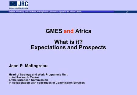 JRC Place on dd Month YYYY – Event Name 1 GMES and Africa What is it? Expectations and Prospects Jean P. Malingreau Head of Strategy and Work Programme.