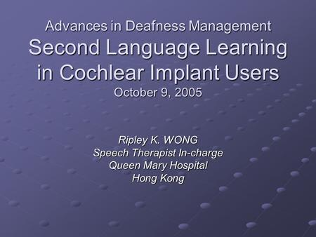 Advances in Deafness Management Second Language Learning in Cochlear Implant Users October 9, 2005 Ripley K. WONG Speech Therapist In-charge Queen Mary.