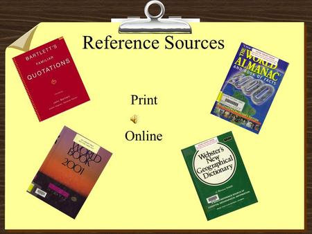 Reference Sources Print Online Library References 8Almanac 8Atlas 8Biographical Dictionary 8Dictionary/Unabridged Dictionary 8Geographical Dictionary.