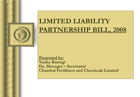 LIMITED LIABILITY PARTNERSHIP BILL, 2008 Presented by: Varika Rastogi Dy. Manager – Secretarial Chambal Fertilisers and Chemicals Limited.