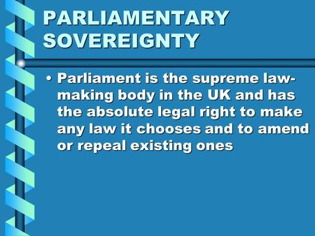 PARLIAMENTARY SOVEREIGNTY ParliamentParliament is the supreme law- making body in the UK and has the absolute legal right to make any law it chooses and.