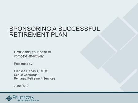 SPONSORING A SUCCESSFUL RETIREMENT PLAN Positioning your bank to compete effectively Presented by: Clarisse I. Andrus, CEBS Senior Consultant Pentegra.