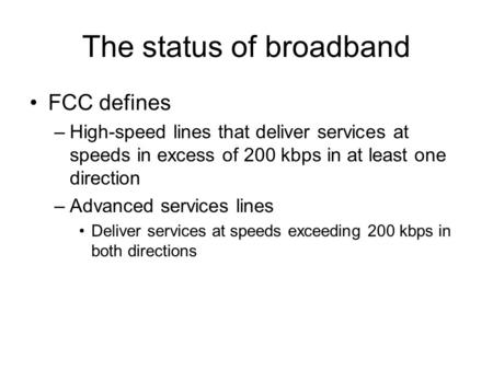 The status of broadband FCC defines –High-speed lines that deliver services at speeds in excess of 200 kbps in at least one direction –Advanced services.