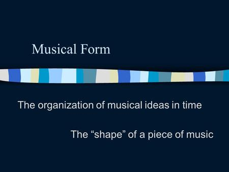 Musical Form The organization of musical ideas in time