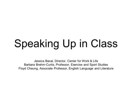 Speaking Up in Class Jessica Bacal, Director, Center for Work & Life Barbara Brehm-Curtis, Professor, Exercise and Sport Studies Floyd Cheung, Associate.