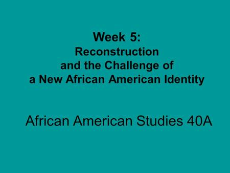 African American Studies 40A Week 5: Reconstruction and the Challenge of a New African American Identity.