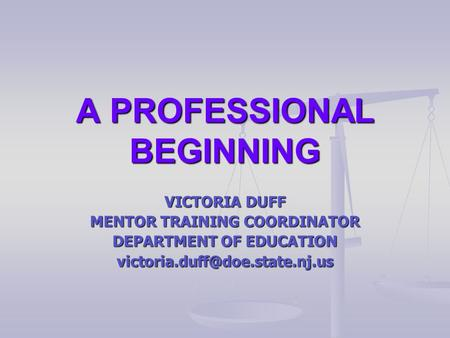 A PROFESSIONAL BEGINNING VICTORIA DUFF MENTOR TRAINING COORDINATOR DEPARTMENT OF EDUCATION