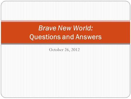 October 26, 2012 Brave New World: Questions and Answers.