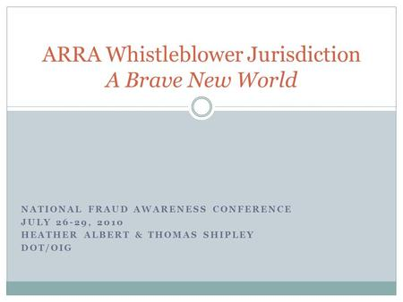 NATIONAL FRAUD AWARENESS CONFERENCE JULY 26-29, 2010 HEATHER ALBERT & THOMAS SHIPLEY DOT/OIG ARRA Whistleblower Jurisdiction A Brave New World.