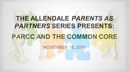 THE ALLENDALE PARENTS AS PARTNERS SERIES PRESENTS: P A RCC AND THE COMMON CORE NOVEMBER 18, 2014.
