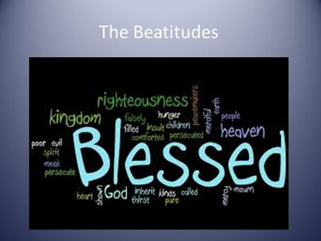 The Beatitudes. What are Beatitudes? Beatitudes are a set of teachings by Jesus. They are intended to guide your behaviour.