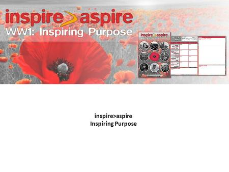 Inspire>aspire Inspiring Purpose. The aim of taking part in the inspire>aspire 'Inspiring Purpose' programme is to:  Learn about the values from WW1.