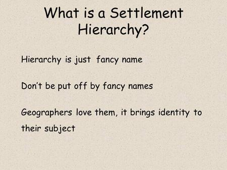 What is a Settlement Hierarchy? Hierarchy is just fancy name Don't be put off by fancy names Geographers love them, it brings identity to their subject.