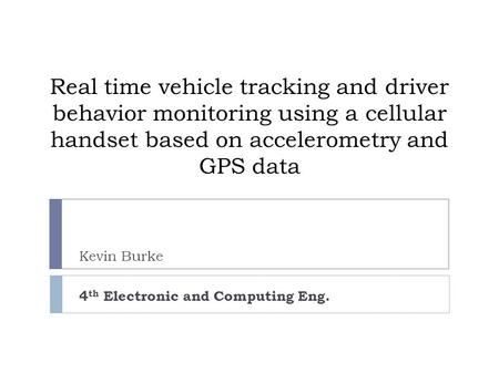 Real time vehicle tracking and driver behavior monitoring using a cellular handset based on accelerometry and GPS data Kevin Burke 4 th Electronic and.