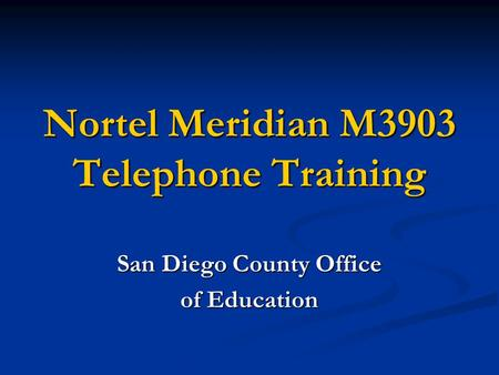 Nortel Meridian M3903 Telephone Training San Diego County Office of Education.