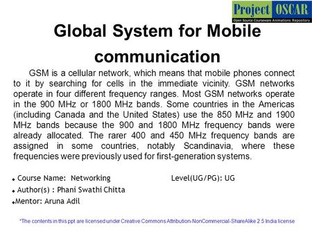 Global System for Mobile communication GSM is a cellular network, which means that mobile phones connect to it by searching for cells in the immediate.