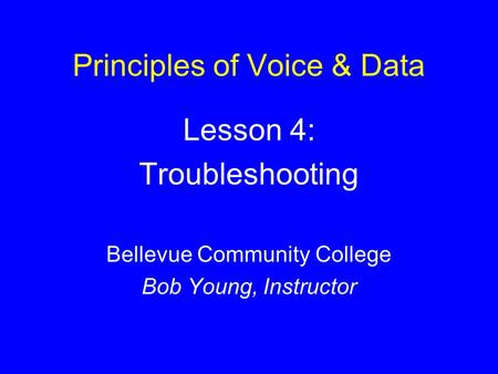 Principles of Voice & Data Lesson 4: Troubleshooting Bellevue Community College Bob Young, Instructor.