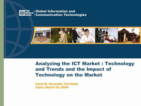 Analyzing the ICT Market : Technology and Trends and the Impact of Technology on the Market Carlo M. Rossotto, Tim Kelly Cairo, March 10, 2009.