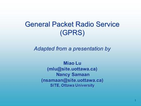 1 General Packet Radio Service (GPRS) Adapted from a presentation by Miao Lu Nancy Samaan SITE, Ottawa.