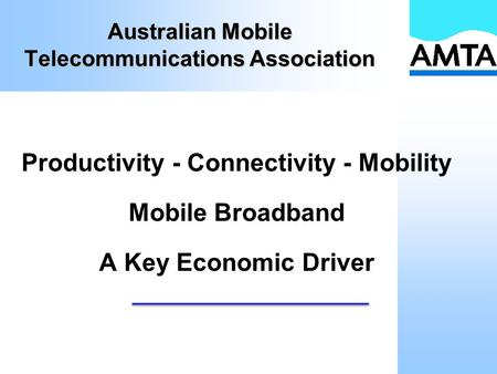Australian Mobile Telecommunications Association Productivity - Connectivity - Mobility Mobile Broadband A Key Economic Driver.