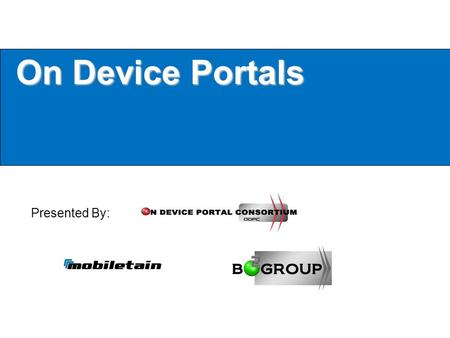 On Device Portals Presented By:. Mobiletain & The On Device Portal Consortium The ODPC was formed by Mobiletain/B2 Group to: Further the advancements.