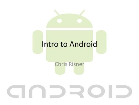 Intro to Android Chris Risner. About Me Mobile Team Leader at Quicken Loans Co-Founder of Detroit GTUG