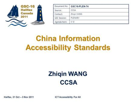 ICT Accessibility For AllHalifax, 31 Oct – 3 Nov 2011 China Information Accessibility Standards Zhiqin WANG CCSA CCSA Document No: GSC16-PLEN-74 Source: