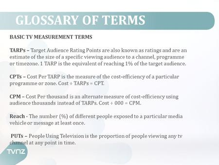 GLOSSARY OF TERMS BASIC TV MEASUREMENT TERMS TARPs – Target Audience Rating Points are also known as ratings and are an estimate of the size of a specific.
