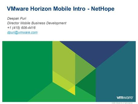 © 2009 VMware Inc. All rights reserved VMware Horizon Mobile Intro - NetHope Deepak Puri Director Mobile Business Development +1 (415) 606-4416