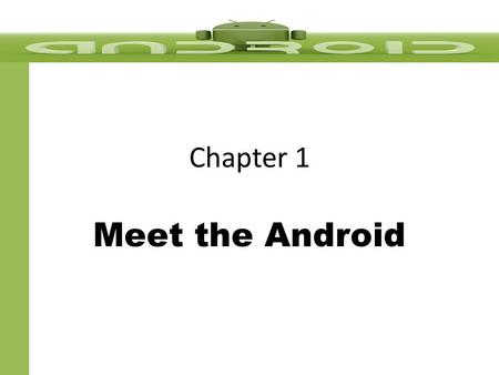 Chapter 1 Meet the Android. Goals & Objectives Understand the market for Android applications State the role of the Android device in the mobile market.