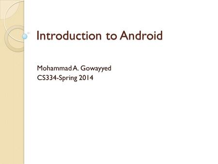 Introduction to Android Mohammad A. Gowayyed CS334-Spring 2014.