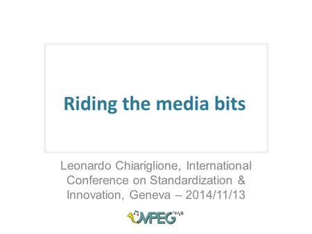 Riding the media bits Leonardo Chiariglione, International Conference on Standardization & Innovation, Geneva – 2014/11/13.